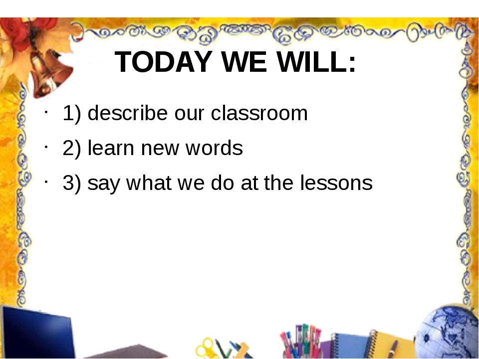 TODAY WE WILL: 1) describe our classroom 2) learn new words 3) say what we do...