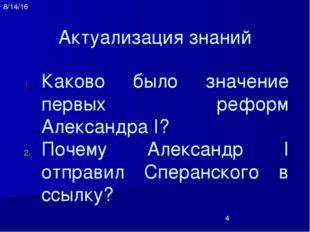 Актуализация знаний Каково было значение первых реформ Александра I? Почему А
