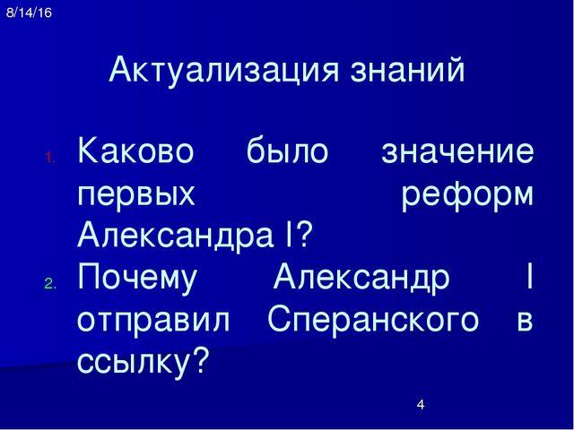 Актуализация знаний Каково было значение первых реформ Александра I? Почему А...