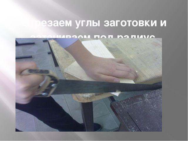 Отрезаем углы заготовки и затачиваем под радиус.
