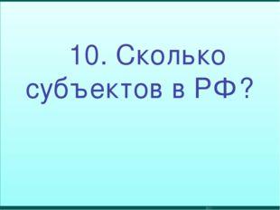 10. Сколько субъектов в РФ?