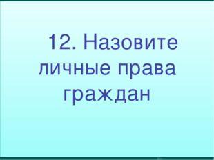 12. Назовите личные права граждан