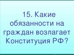 15. Какие обязанности на граждан возлагает Конституция РФ?