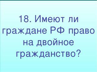 18. Имеют ли граждане РФ право на двойное гражданство?