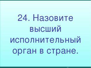 24. Назовите высший исполнительный орган в стране.
