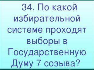 34. По какой избирательной системе проходят выборы в Государственную Думу 7