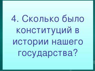 4. Сколько было конституций в истории нашего государства?