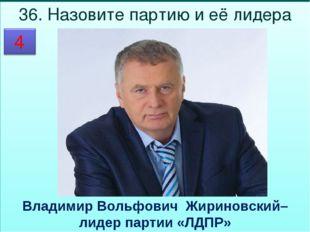36. Назовите партию и её лидера  Владимир Вольфович Жириновский– лидер парти