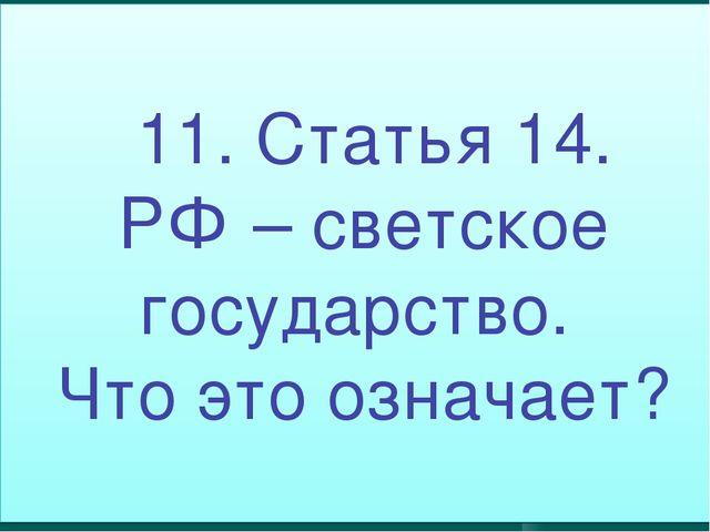 11. Статья 14. РФ – светское государство. Что это означает?