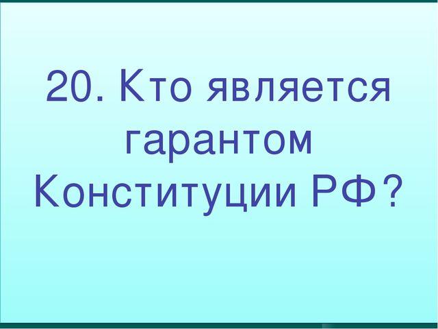 20. Кто является гарантом Конституции РФ?