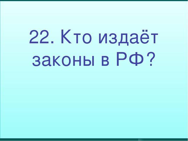 22. Кто издаёт законы в РФ?