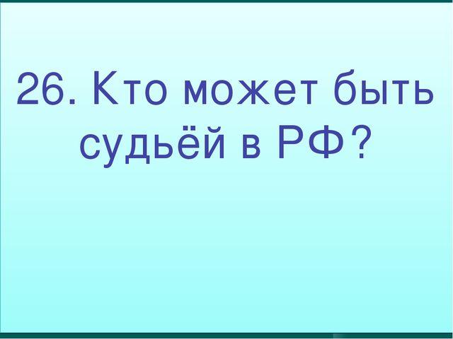 26. Кто может быть судьёй в РФ?