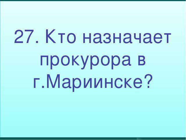 27. Кто назначает прокурора в г.Мариинске?
