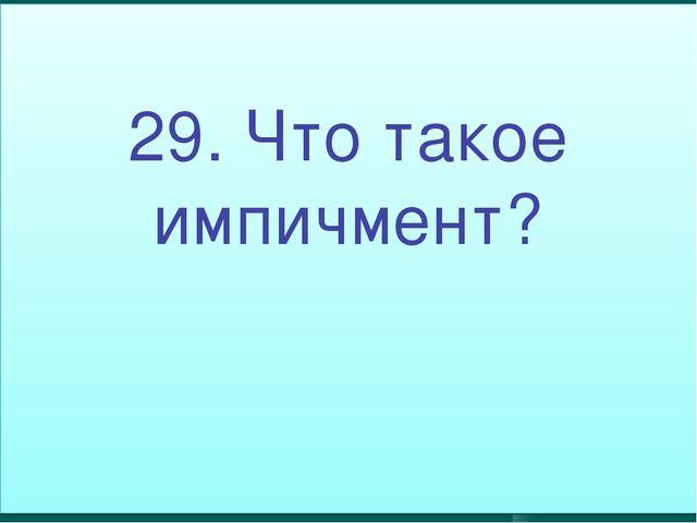 29. Что такое импичмент?