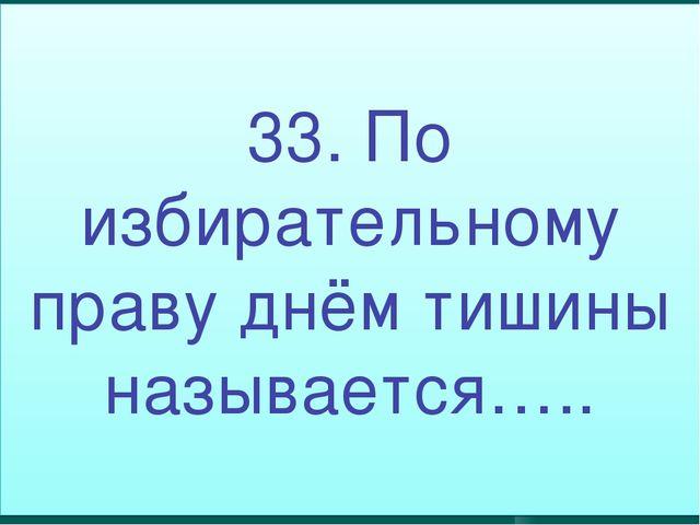 33. По избирательному праву днём тишины называется…..