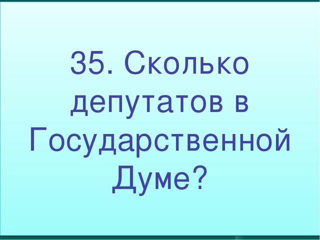 35. Сколько депутатов в Государственной Думе?