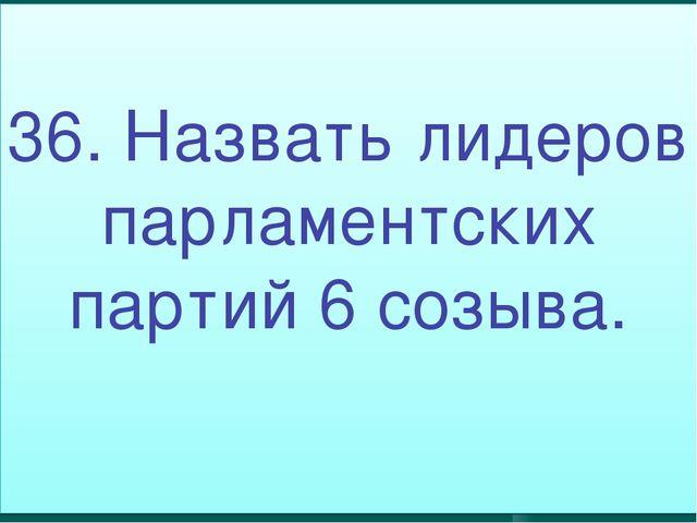 36. Назвать лидеров парламентских партий 6 созыва.