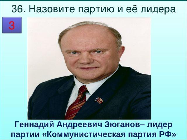 36. Назовите партию и её лидера  Геннадий Андреевич Зюганов– лидер партии «К...