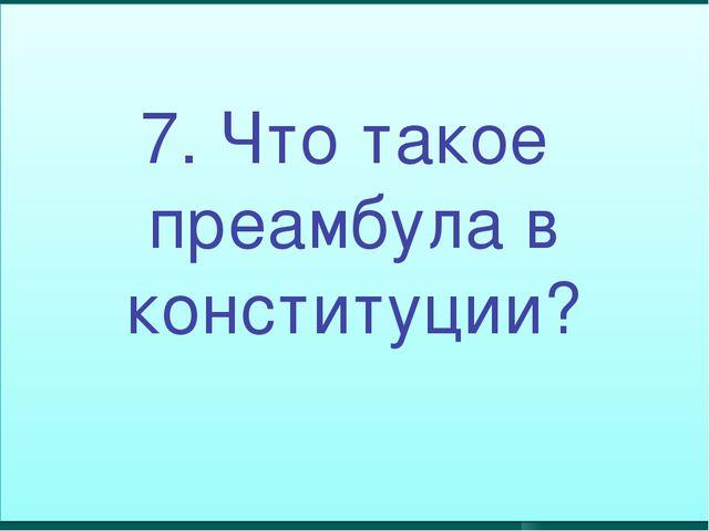 7. Что такое преамбула в конституции?