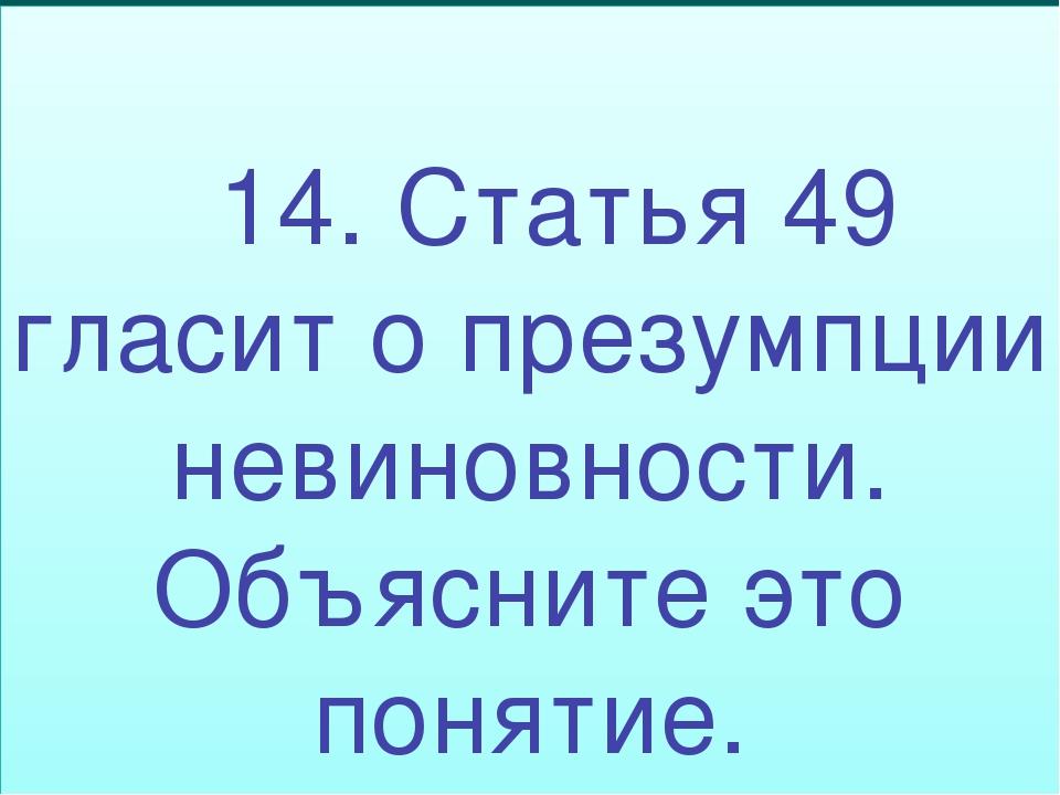 14. Статья 49 гласит о презумпции невиновности. Объясните это понятие.