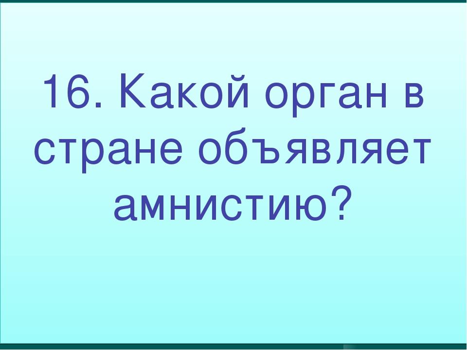 16. Какой орган в стране объявляет амнистию?