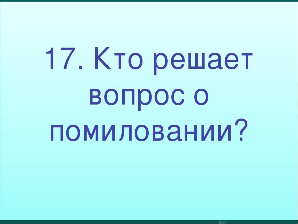 17. Кто решает вопрос о помиловании?