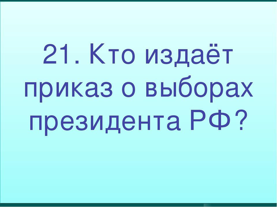 21. Кто издаёт приказ о выборах президента РФ?