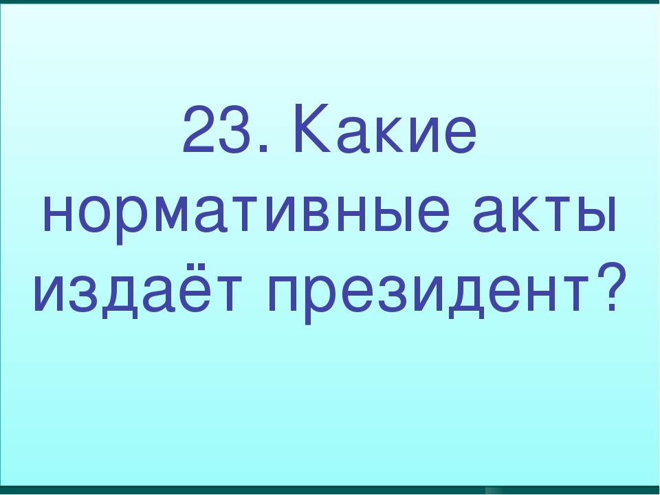23. Какие нормативные акты издаёт президент?