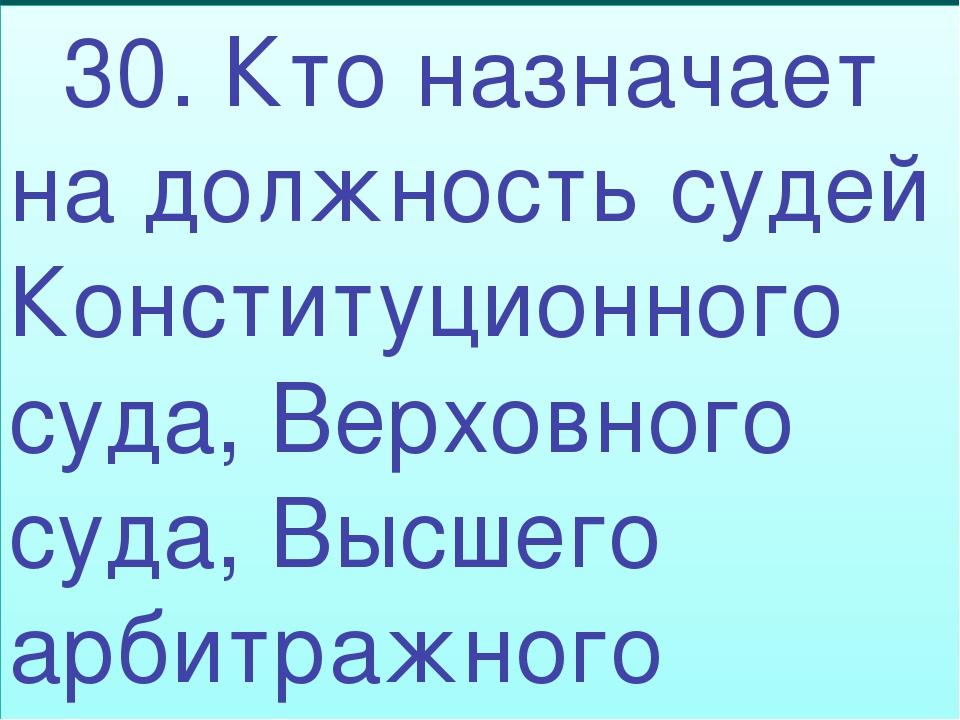 30. Кто назначает на должность судей Конституционного суда, Верховного суда,...