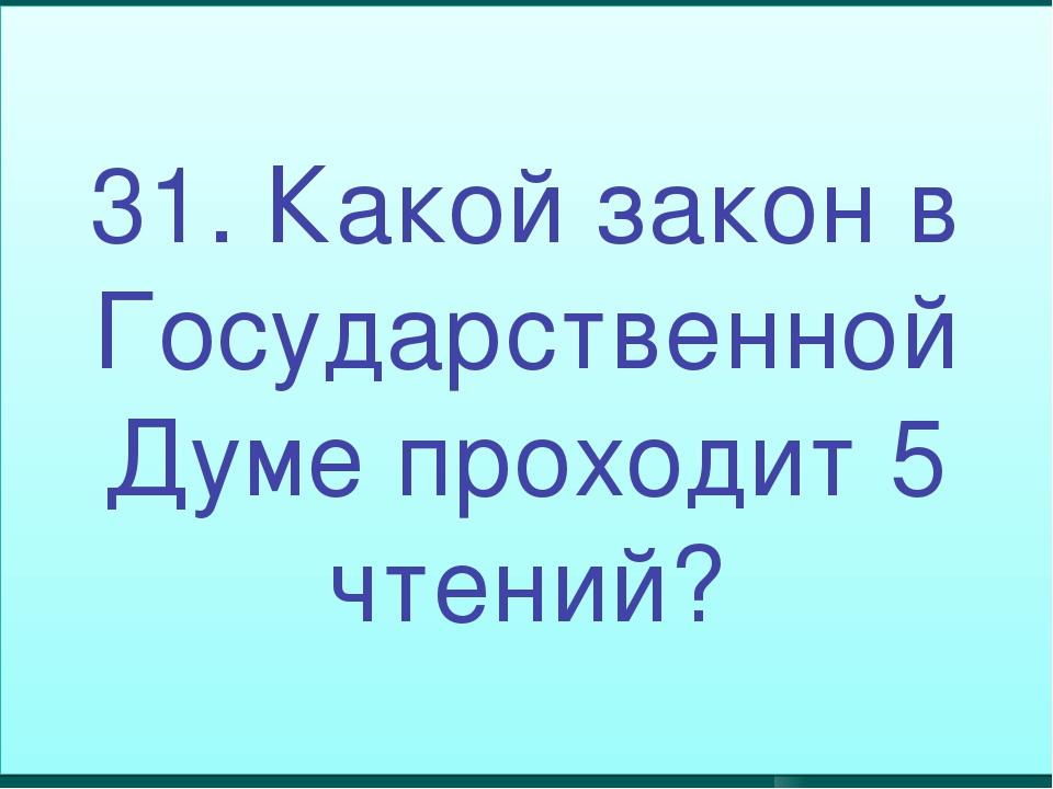 31. Какой закон в Государственной Думе проходит 5 чтений?