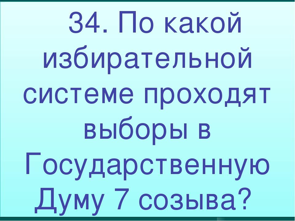 34. По какой избирательной системе проходят выборы в Государственную Думу 7...