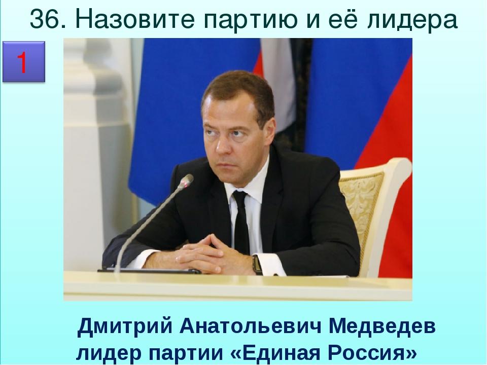 36. Назовите партию и её лидера  Дмитрий Анатольевич Медведев лидер партии «...
