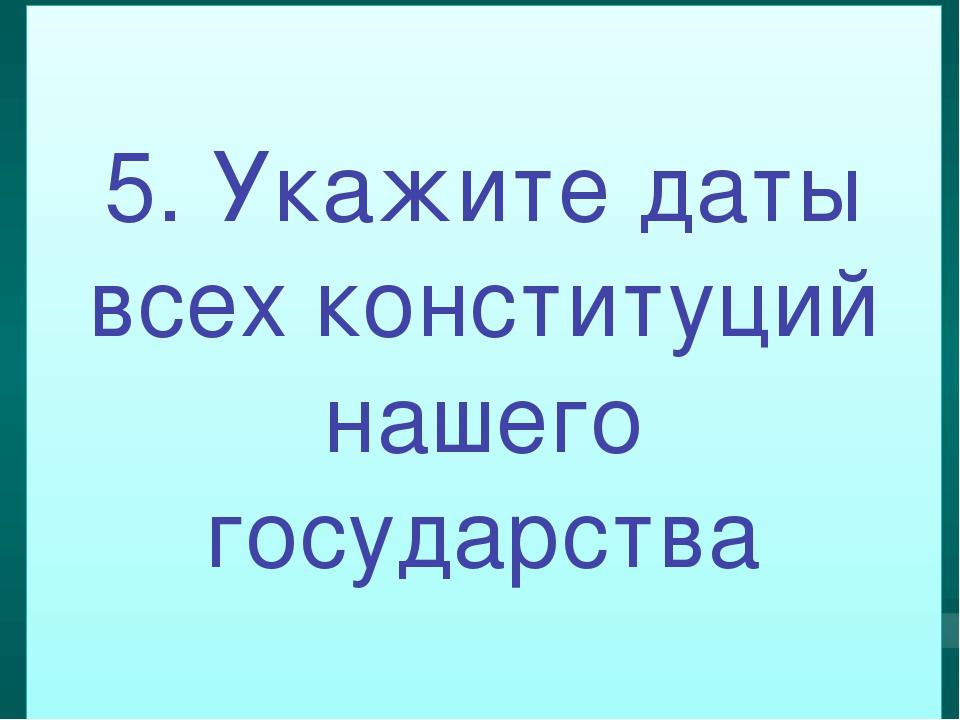 5. Укажите даты всех конституций нашего государства