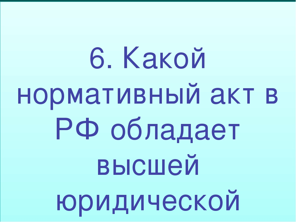 6. Какой нормативный акт в РФ обладает высшей юридической силой?
