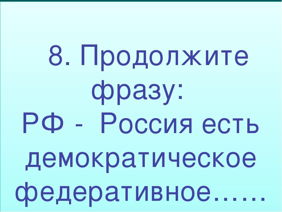 8. Продолжите фразу: РФ - Россия есть демократическое федеративное……