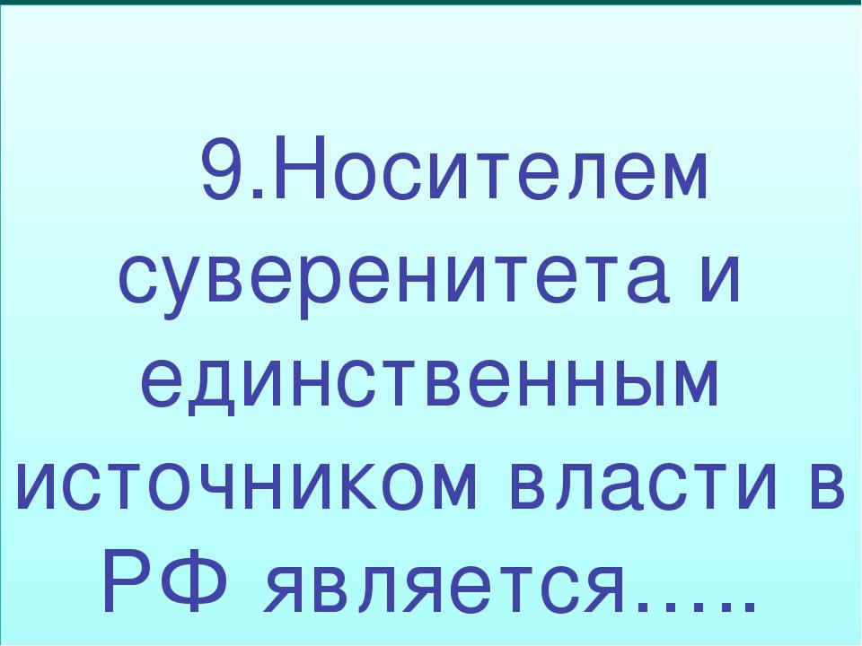 9.Носителем суверенитета и единственным источником власти в РФ является…..