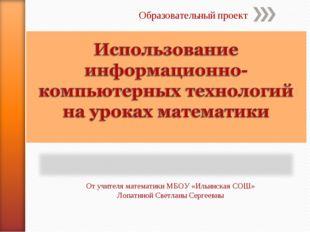 Образовательный проект От учителя математики МБОУ «Ильинская СОШ» Лопатиной С