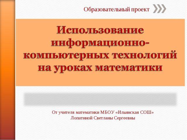 Образовательный проект От учителя математики МБОУ «Ильинская СОШ» Лопатиной С...