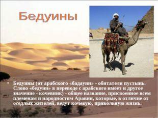 Бедуины (от арабского «бадауин» - обитатели пустынь. Слово «бедуин» в перевод