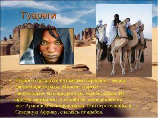 Туареги Туареги считаются потомками берберов – зенага, европеоидной расы. Мн