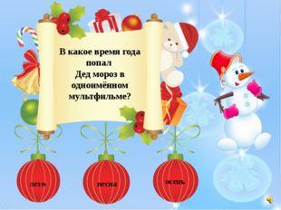 В какое время года попал Дед мороз в одноимённом мультфильме? лето весна осень