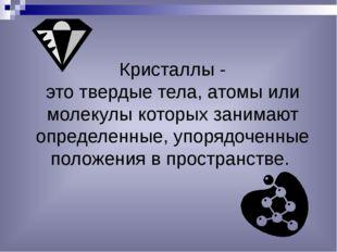 Кристаллы - это твердые тела, атомы или молекулы которых занимают определенны