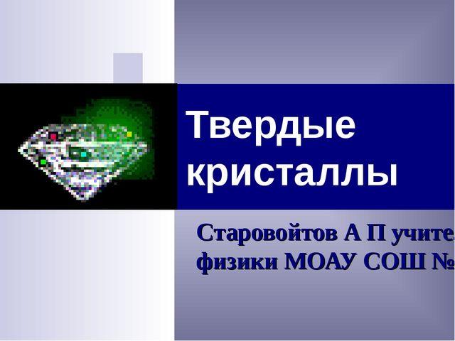 Твердые кристаллы Старовойтов А П учитель физики МОАУ СОШ №1