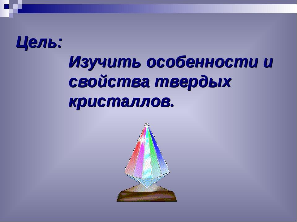 Цель: Изучить особенности и свойства твердых кристаллов.