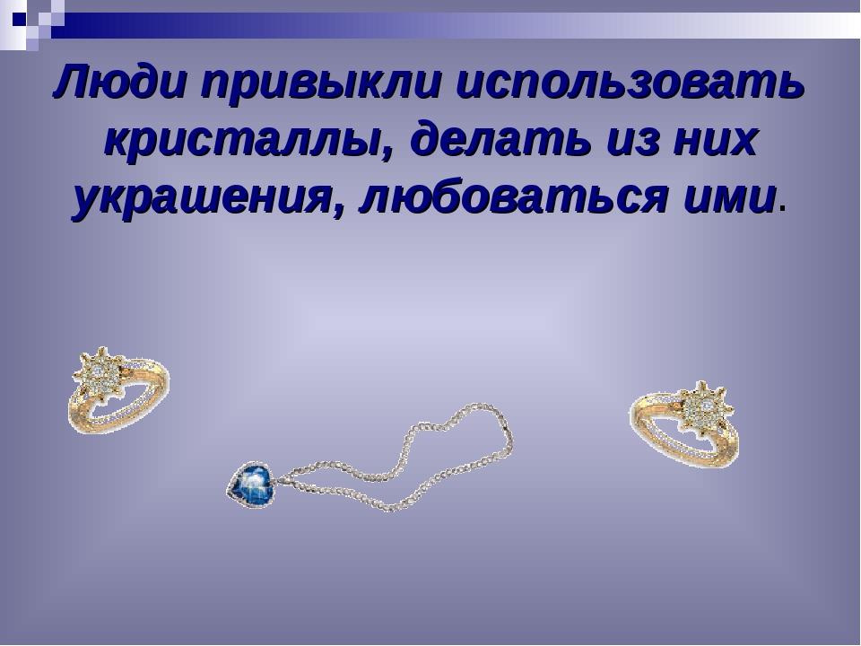 Люди привыкли использовать кристаллы, делать из них украшения, любоваться ими.