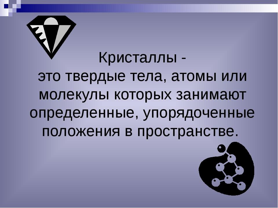 Кристаллы - это твердые тела, атомы или молекулы которых занимают определенны...