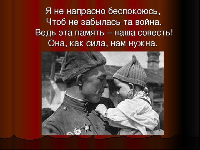 Я не напрасно беспокоюсь, Чтоб не забылась та война, Ведь эта память – наша...