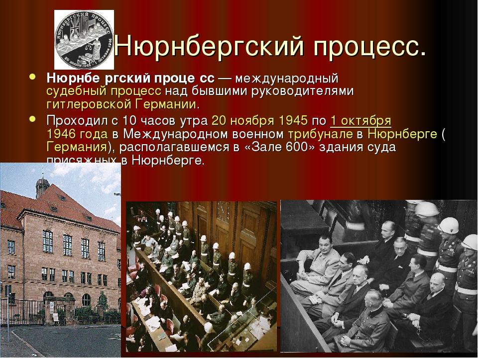 Нюрнбергский процесс. Нюрнбе́ргский проце́сс— международныйсудебный процес...