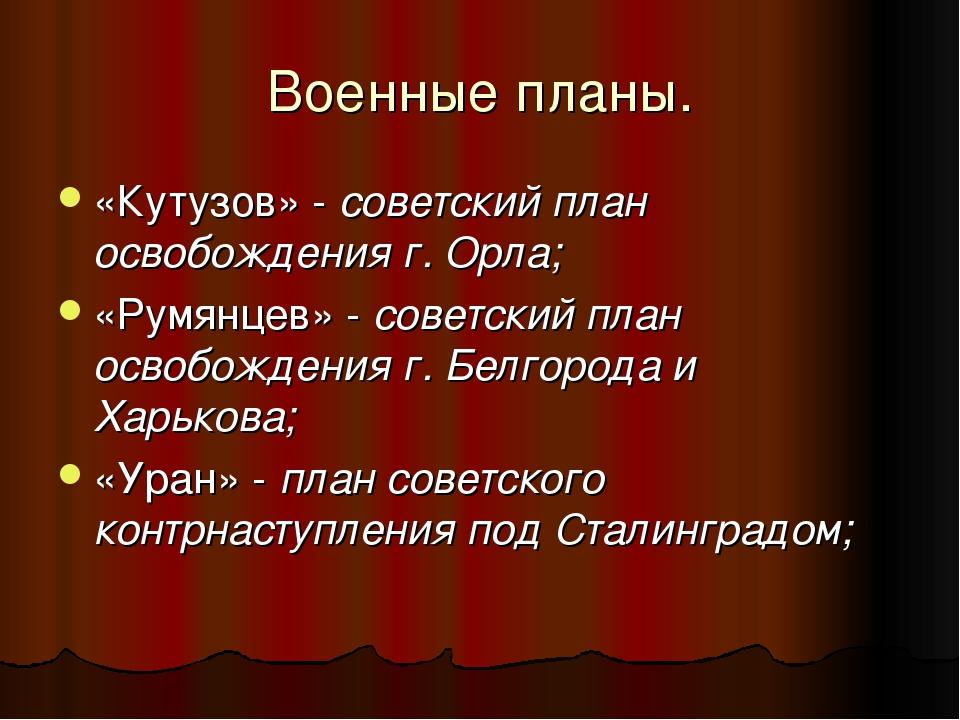 Военные планы. «Кутузов» - советский план освобождения г. Орла; «Румянцев» -...