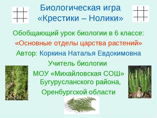 Биологическая игра «Крестики – Нолики» Обобщающий урок биологии в 6 классе: «...